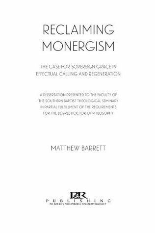 Reclaiming Monergism: The Case for Sovereign Grace in Effectual Calling and Regeneration Matthew Barrett