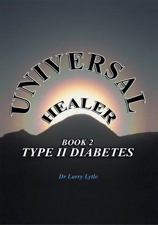 Universal Healer:Book 2 Type II Diabetes: Book 2 Type II Diabetes Larry Lytle
