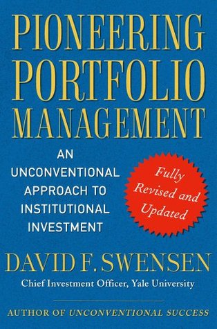 Pioneering Portfolio Management: An Unconventional Approach to Institutional Investment, Fully Revised and Updated David F. Swensen