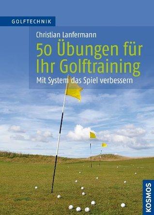 50 Übungen für Ihr Golftraining: Mit System das Spiel verbessern Christian Lanfermann