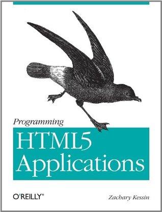 Programming HTML5 Applications: Building Powerful Cross-Platform Environments in JavaScript Zachary Kessin