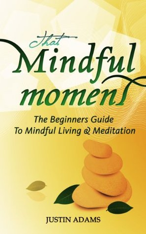 That Mindful Moment: The Beginners Guide To Mindful Living & Meditation Justin Adams