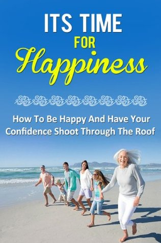 Its time for happiness - How to be happy and have your confidence shoot through the roof  by  Rita couson