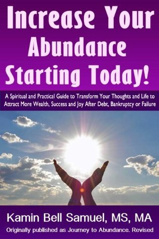 Increase Your Abundance Starting Today! A Spiritual and Practical Guide to Transform Your Thoughts and Life to Attract More Wealth, Success and Joy After Debt, Bankruptcy or Failure Kamin Bell Samuel