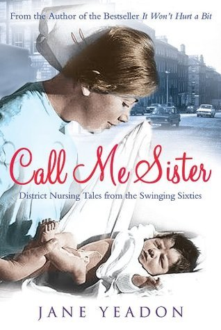 Call Me Sister: District Nursing Tales from the Swinging Sixties Jane Yeadon