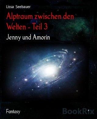 Alptraum zwischen den  Welten - Teil 3: Jenny und Amorin Lissa Seebauer
