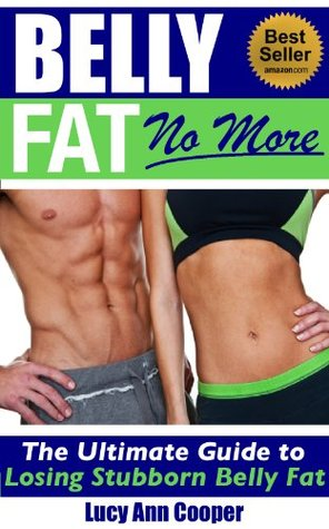 Belly Fat No More -  The Ultimate Guide to Losing Stubborn Belly Fat Forever Lucy Ann Cooper