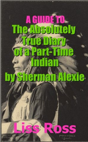 A Guide to The Absolutely True Diary of a Part-Time Indian Sherman Alexie by Liss Ross