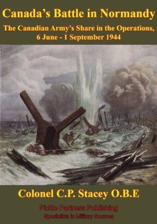 The Canadian Army at War - Canadas Battle in Normandy - The Canadian Armys Share in the Operations, 6 June - 1 September 1944 [Illustrated Edition] C.P. Stacey