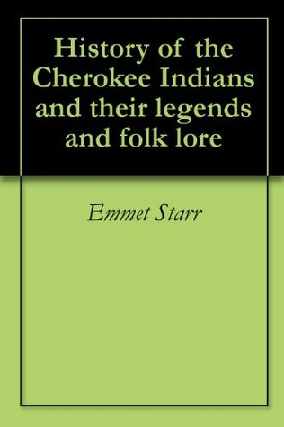 History of the Cherokee Indians & Their Legends & Folklore  by  Emmet Starr