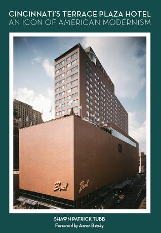 Cincinnatis Terrace Plaza Hotel: An Icon of American Modernism  by  Shawn Patrick Tubb