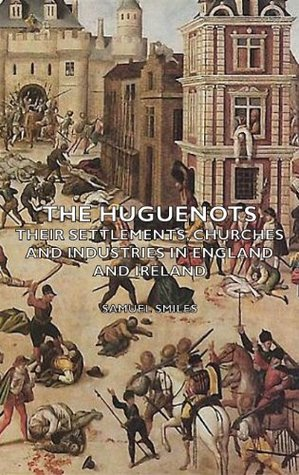 The Huguenots - Their Settlements, Churches and Industries in England and Ireland  by  Samuel Smiles