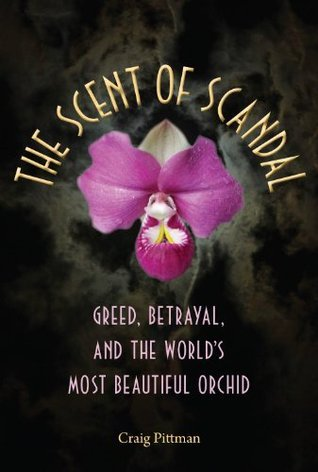 The Scent of Scandal: Greed, Betrayal, and the Worlds Most Beautiful Orchid  by  Craig Pittman