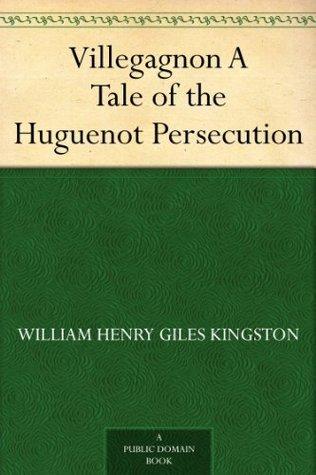 Villegagnon A Tale of the Huguenot Persecution W.H.G. Kingston