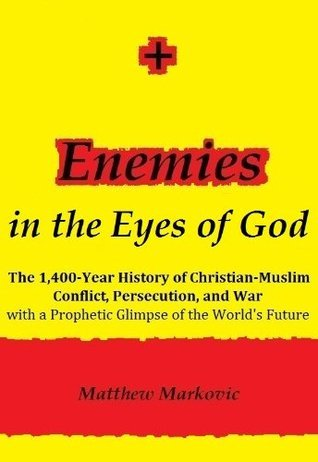 ENEMIES IN THE EYES OF GOD: The 1,400-Year History of Christian-Muslim Conflict, Persecution, and War with a Prophetic Glimpse of the Worlds Future Matthew Markovic