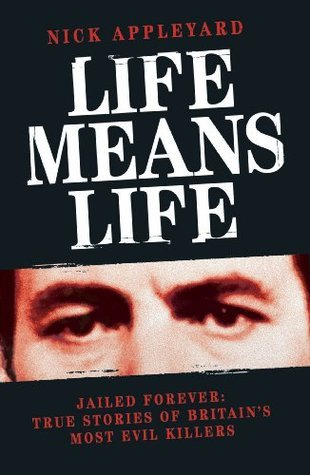 Life Means Life: Jailed Forever: True Stories of Britains Most Evil Killers Nick Appleyard