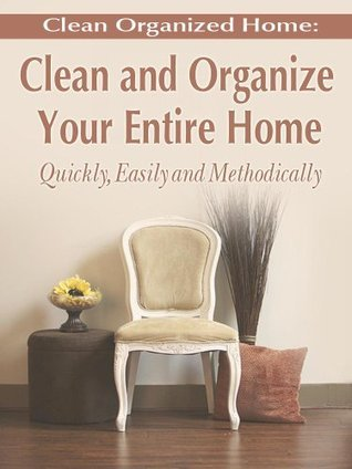 Clean Organized Home: How To Clean and Organize Your Entire Home Quickly, Easily and Methodically  by  Jennifer Garner