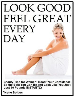 LOOK GOOD and FEEL GREAT -- EVERY DAY Beauty Tips for Women: Boost Your Confidence, Be the Best You Can Be and Look Like You Lost 10 Pounds INSTANTLY Yvette Bolduc