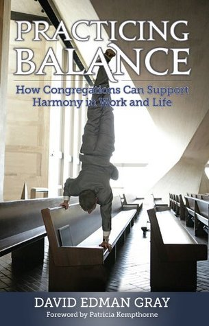 Practicing Balance: How Congregations Can Support Harmony in Work and Life David Edman Gray