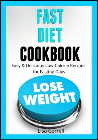 Fast Diet Cookbook Easy & Delicious Low-Calorie Recipes for Fasting Days Lisa Correll