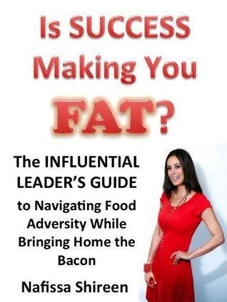 Is Success Making You FAT? The Influential Leaders Guide to Navigating Food Adversity While Bringing Home the Bacon  by  Nafissa Shireen