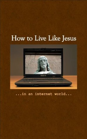 How To Live Like Jesus In An Internet World  by  John Clark