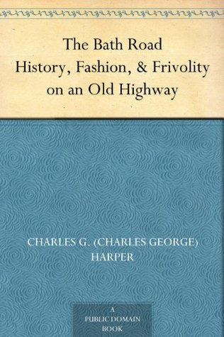 The Bath Road History, Fashion, & Frivolity on an Old Highway  by  Charles G. (Charles George) Harper