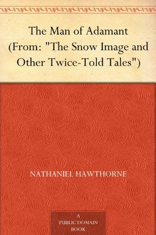 The Man of Adamant(From: The Snow Image and Other Twice-Told Tales) Nathaniel Hawthorne