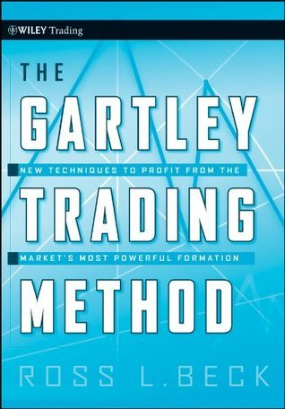 The Gartley Trading Method: New Techniques To Profit from the Markets Most Powerful Formation  by  Ross Beck