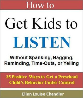 Parenting Skills: How to Get Kids to Listen - Without Spanking, Nagging, Reminding, Time-Outs, or Yelling: 35 Positive Ways to Get a Preschool Childs Behavior Under Control  by  Ellen Louise Chandler