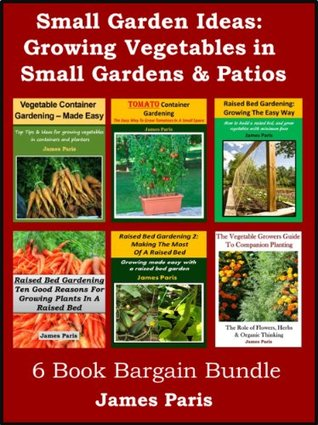 Small Garden Ideas: 6 Books Bundle On Growing Vegetables In Raised Beds & Containers - Ideas For The Small Garden or Patio James Paris