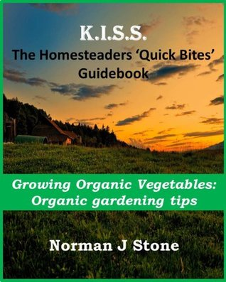 Homesteaders Quick Bites Guidebook - Growing Organic vegetables: Organic gardening tips  by  Norman J. Stone