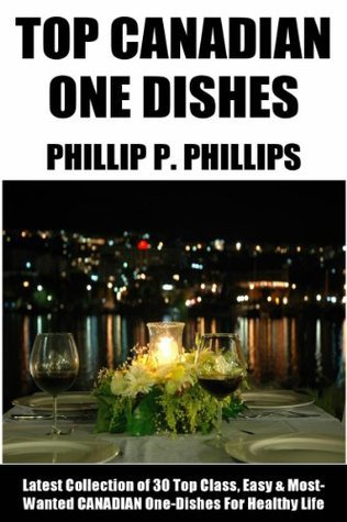 Canadian One-Dish Recipes: Latest Collection of 30 Top Class, Simple, Easy And Most-Wanted Canadian One-Dish Recipes For Healthy Life  by  Phillip P.  Phillips