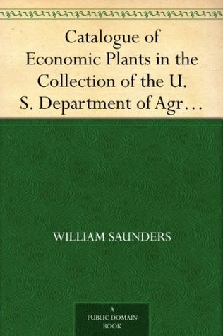 Catalogue of Economic Plants in the Collection of the U. S. Department of Agriculture  by  William Saunders