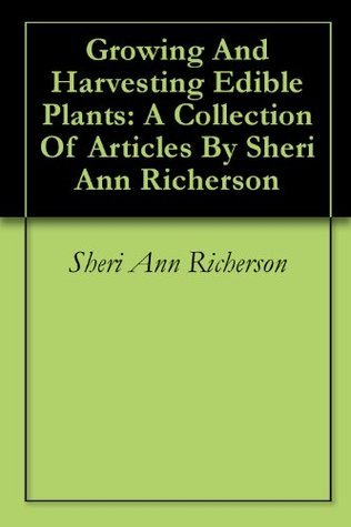 Growing And Harvesting Edible Plants: A Collection Of Articles By Sheri Ann Richerson  by  Sheri Ann Richerson