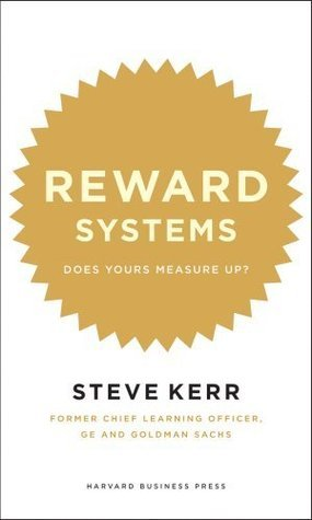 Reward Systems: Does Yours Measure Up?  by  Steve Kerr