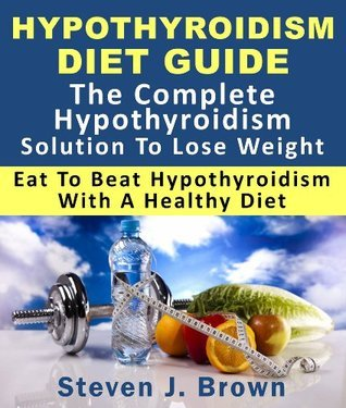Hypothyroidism Diet Guide : The Complete Hypothyroidism Solution To Lose Weight Eat To Beat Hypothyroidism With A Healthy Diet Steven J.  Brown