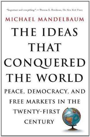 The Ideas That Conquered The World: Peace, Democracy, And Free Markets In The Twenty-first Century  by  Michael Mandelbaum