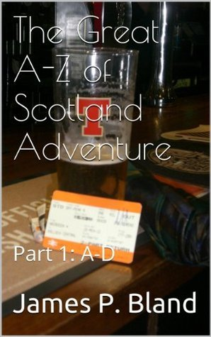 The Great A-Z of Scotland Adventure (Part 1: A-D) James P. Bland