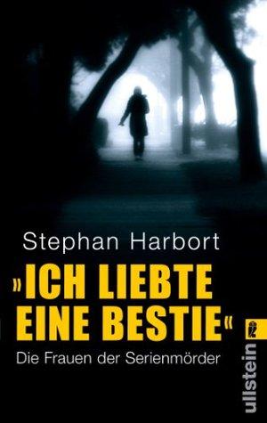 »Ich liebte eine Bestie«: Die Frauen der Serienmörder  by  Stephan Harbort