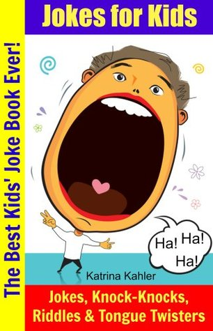 The Best Kids Joke Book Ever - Funny Jokes, Riddles, Knock Knock Jokes, Tongue Twisters and Non-Stop Laughter!  by  Katrina Kahler