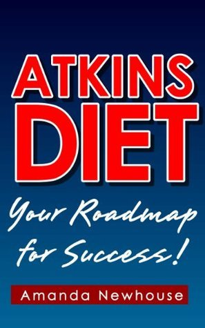 Atkins Diet: Your Roadmap for Success! Amanda Newhouse