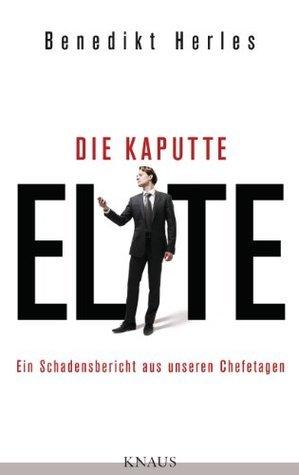 Die kaputte Elite: Ein Schadensbericht aus unseren Chefetagen Benedikt Herles