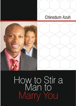 How to stir a Man to Marry You Chinedum Azuh