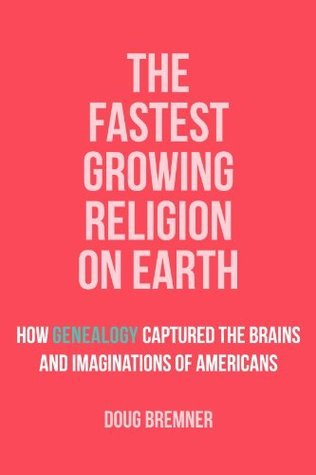 The Fastest Growing Religion on Earth: How Genealogy Captured the Brains and Imaginations of Americans Doug Bremner