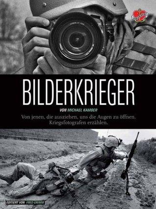Bilderkrieger: Von jenen, die ausziehen, uns die Augen zu öffnen - Kriegsfotografen erzählen Michael Kamber
