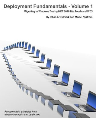 Deployment Fundamentals - Volume 1 Migrating to Windows 7 using MDT 2010 Lite Touch and WDS Johan  Arwidmark