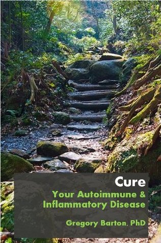 Cure Your Autoimmune and Inflammatory Disease  by  Gregory Barton
