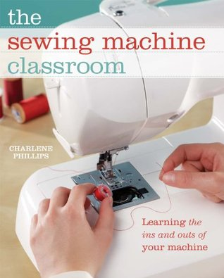 The Sewing Machine Classroom: Learn the Ins & Outs of Your Machine  by  Charlene Phillips
