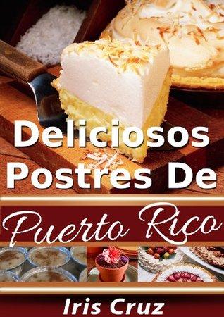 Deliciosos Postres de Puerto Rico - Recetas Puertorriqueñas 5 (Recetas de Puerto Rico Paso a Paso) Iris Cruz
